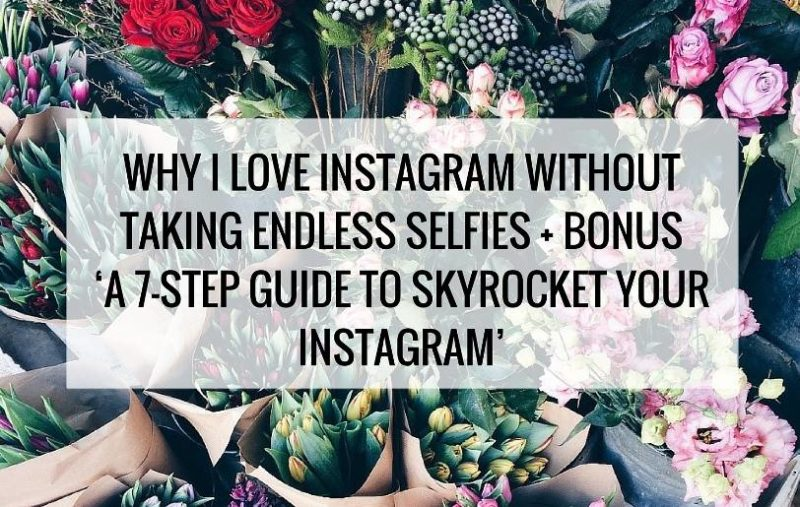 Why I love Instagram without taking endless selfies + Bonus 'A 7-Step Guide to Skyrocket Your Instagram'